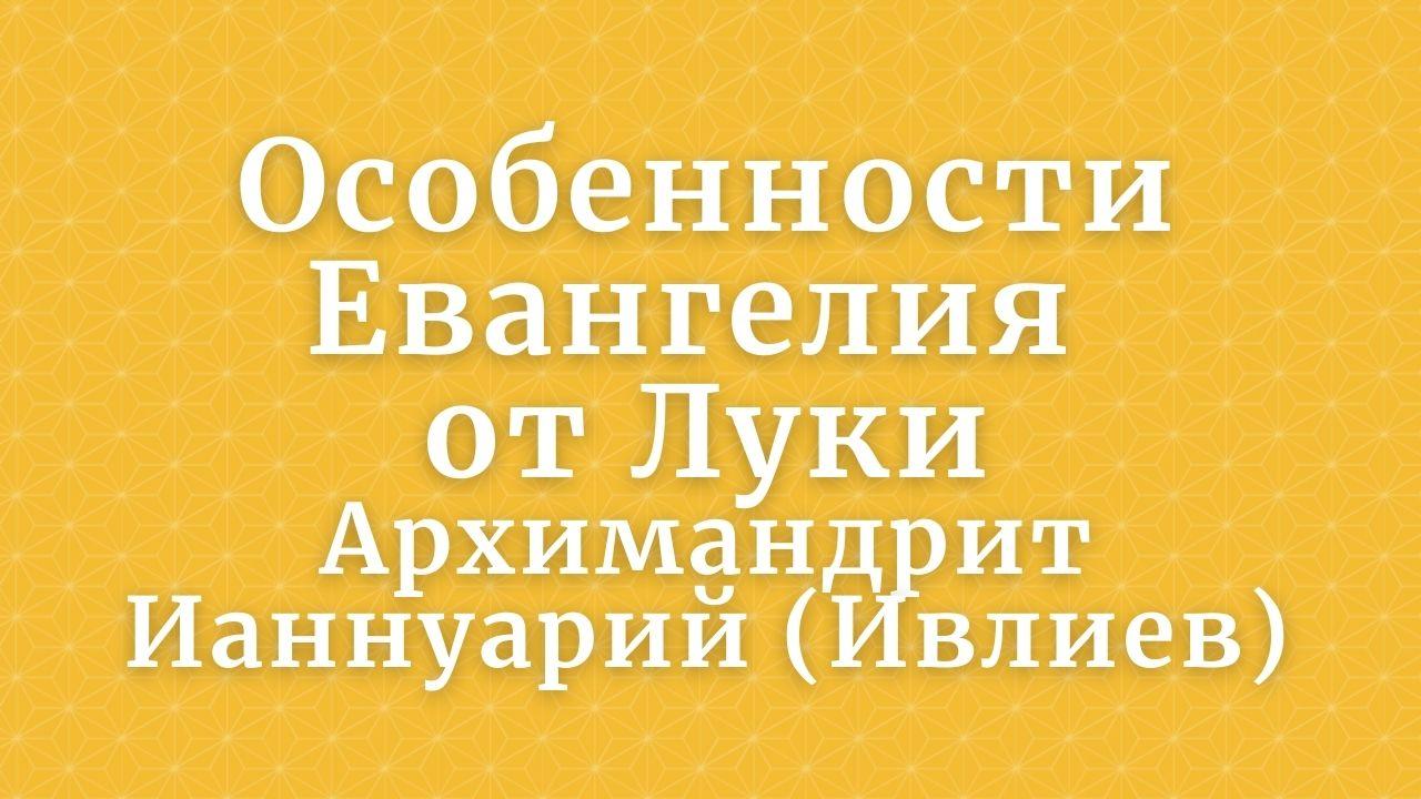 Особенности Евангелия от Луки. Архимандрит Ианнуарий (Ивлиев). 2016 год