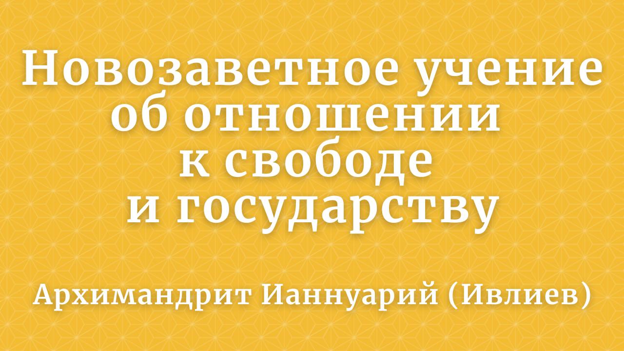 Архимандрит Ианнуарий (Ивлиев): Новозаветное учение об отношении к свободе и государству. 2015 год