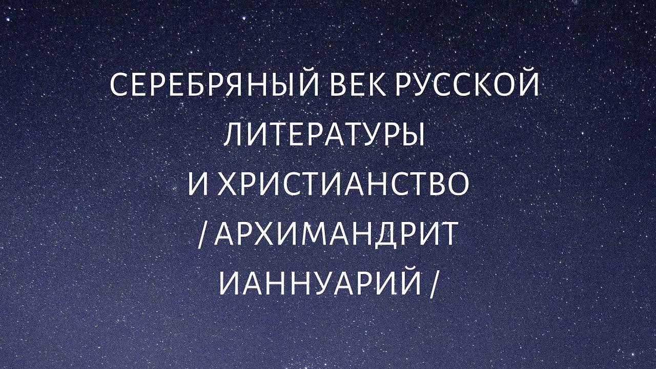 Серебряный век русской литературы и христианство. Архимандрит Ианнуарий (Ивлиев).