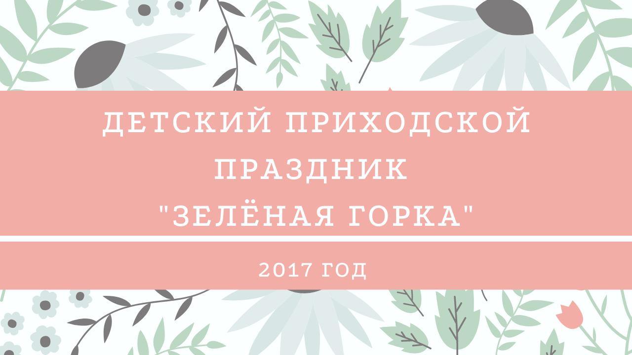 """Детский приходской праздник """"Зелёная Горка"""". 2017 год"""