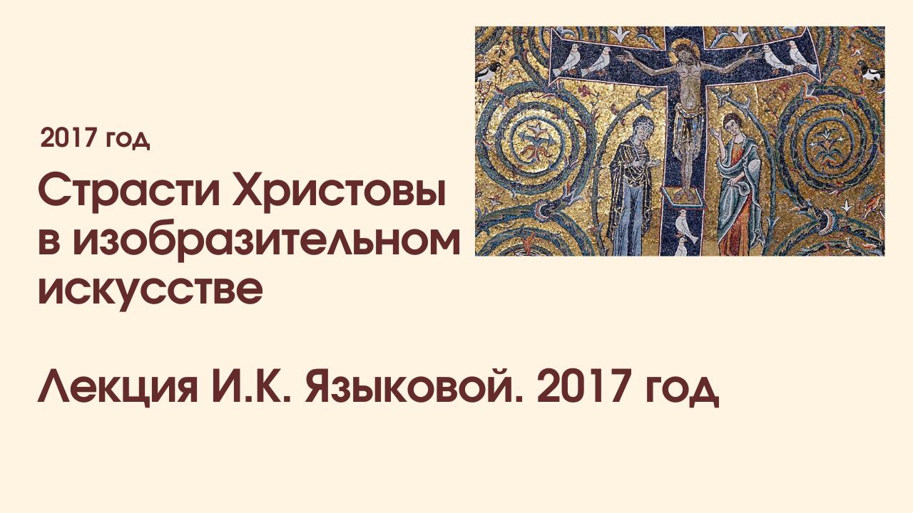 Страсти Христовы в изобразительном искусстве. Лекция И.К. Языковой. 2017 год