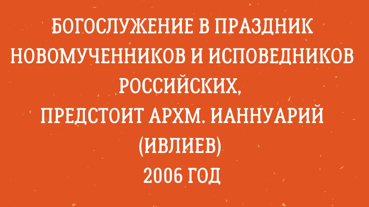 Богослужение в праздник новомученников и исповедников Российских, предстоит архм. Ианнуарий (Ивлиев). 2006 год