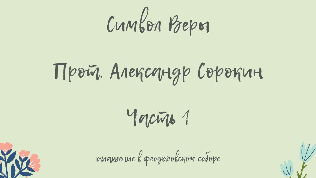 Символ Веры. Прот. Александр Сорокин. Часть 1. Оглашение в Феодоровском соборе