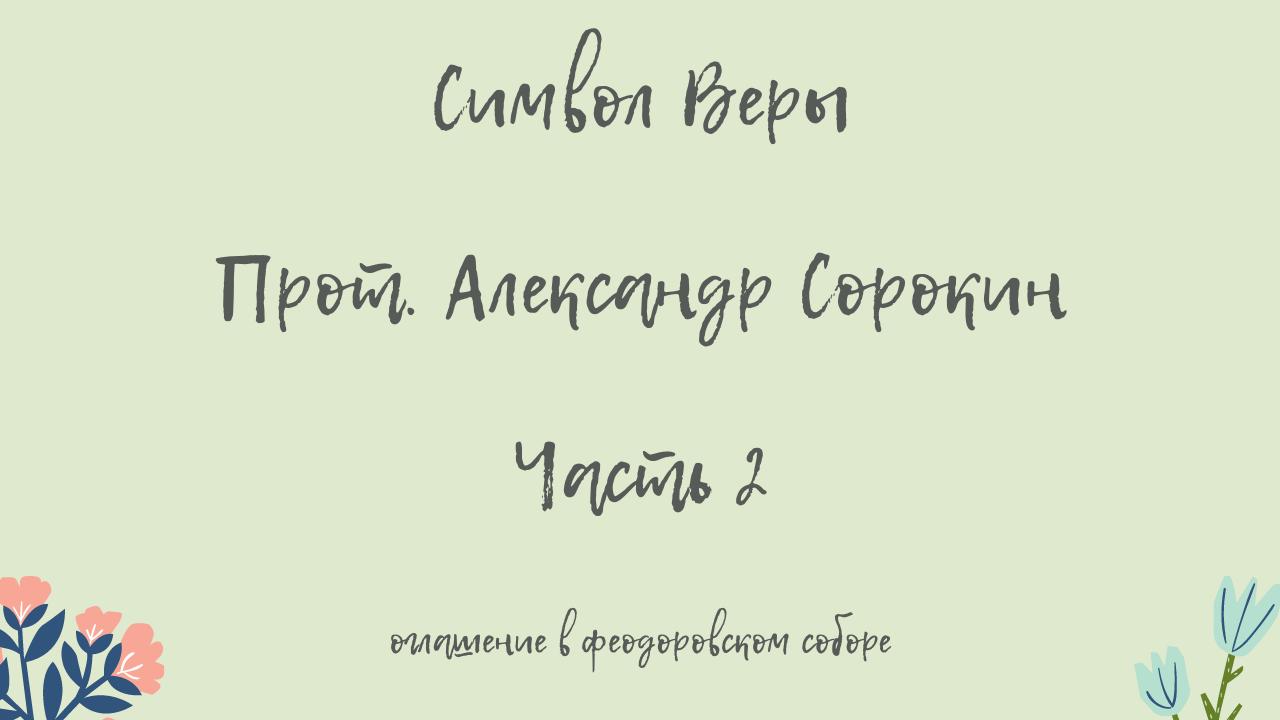 Символ Веры. Прот. Александр Сорокин. Часть 2. Оглашение в Феодоровском соборе