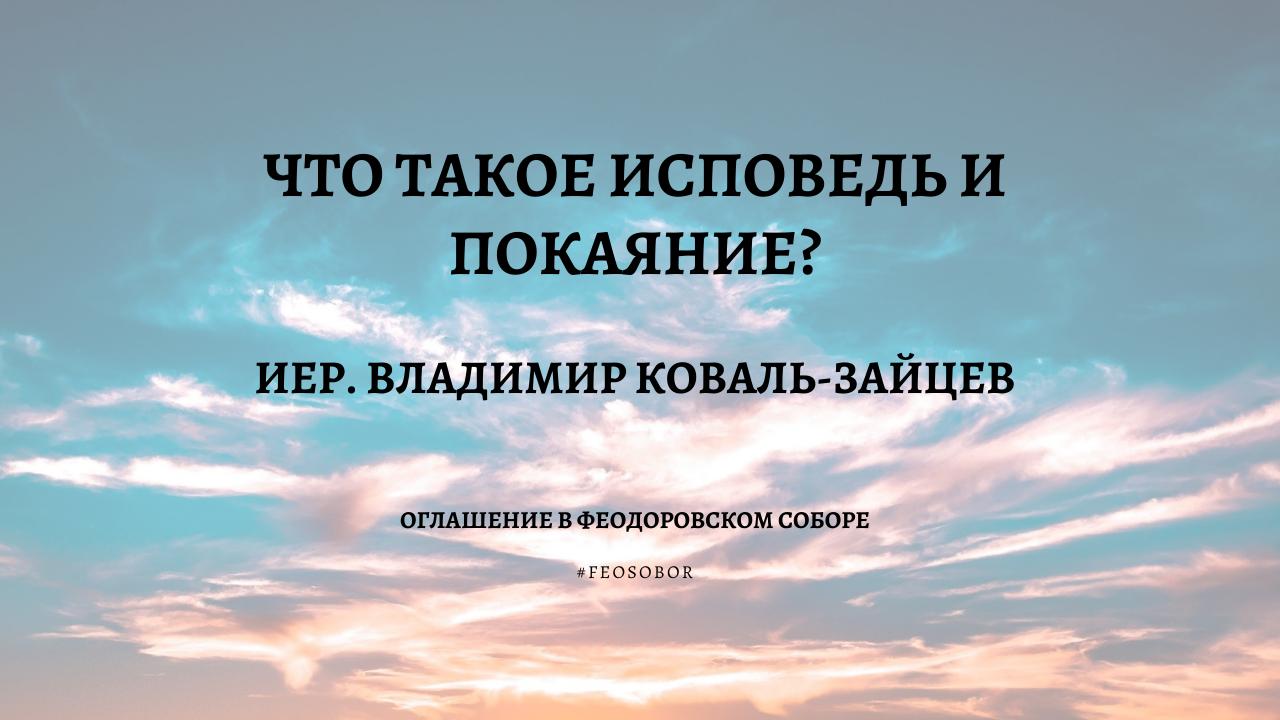 Что такое исповедь и покаяние? Иер. Владимир Коваль-Зайцев. Оглашение в Феодоровском соборе