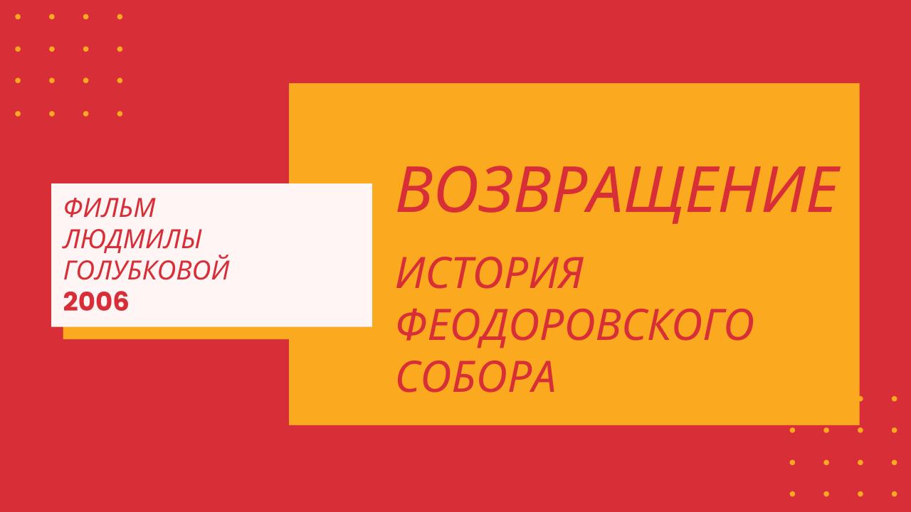 Фильм Л. Голубковой 2006 г. Возвращение. История Феодоровского собора