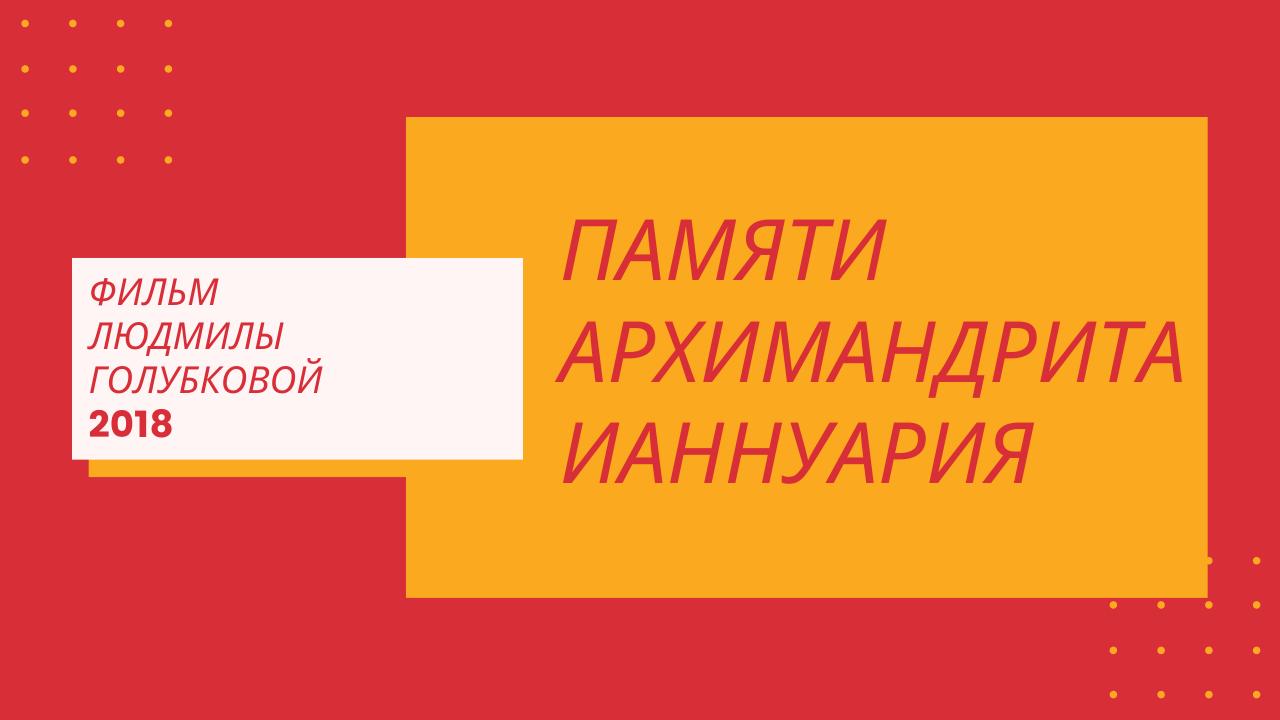 Фильм Л. Голубковой 2018 г. Памяти архимандрита Ианнуария
