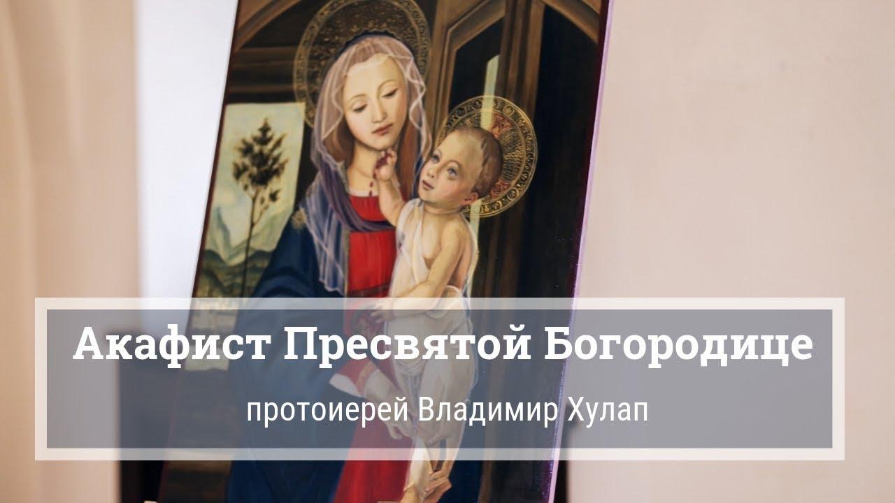 Акафист Пресвятой Богородице. Прот. Владимир Хулап