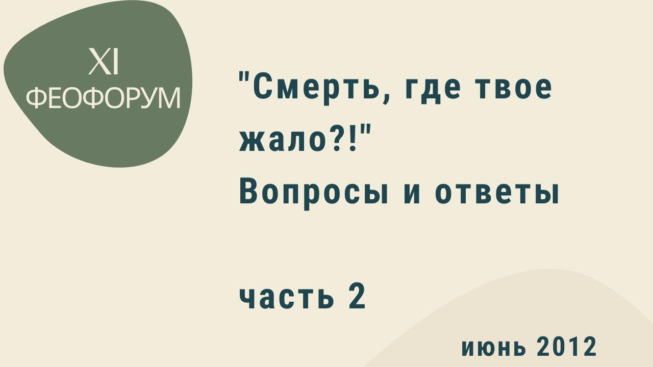 """XI Феофорум. """"Смерть, где твое жало?!"""" Вопросы и ответы. Часть 2. Июнь 2012 года"""