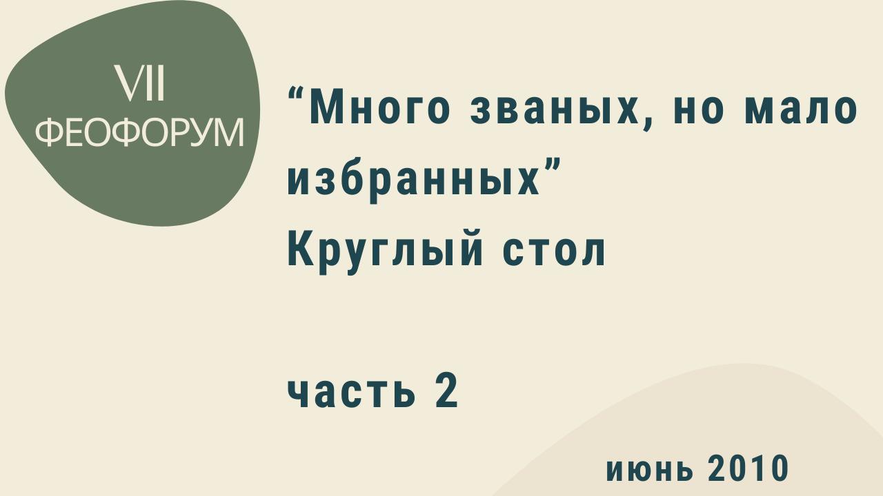 """VII Феофорум """"Много званых, но мало избранных"""". Круглый стол. Часть 2. Июнь 2010 года"""