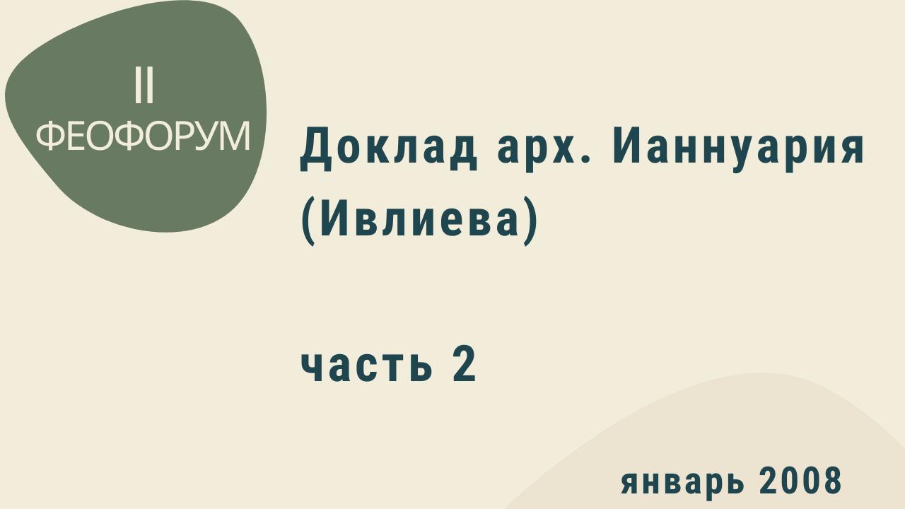 II Феофорум. Доклад арх. Ианнуария (Ивлиева). Часть 2. Январь 2008 года