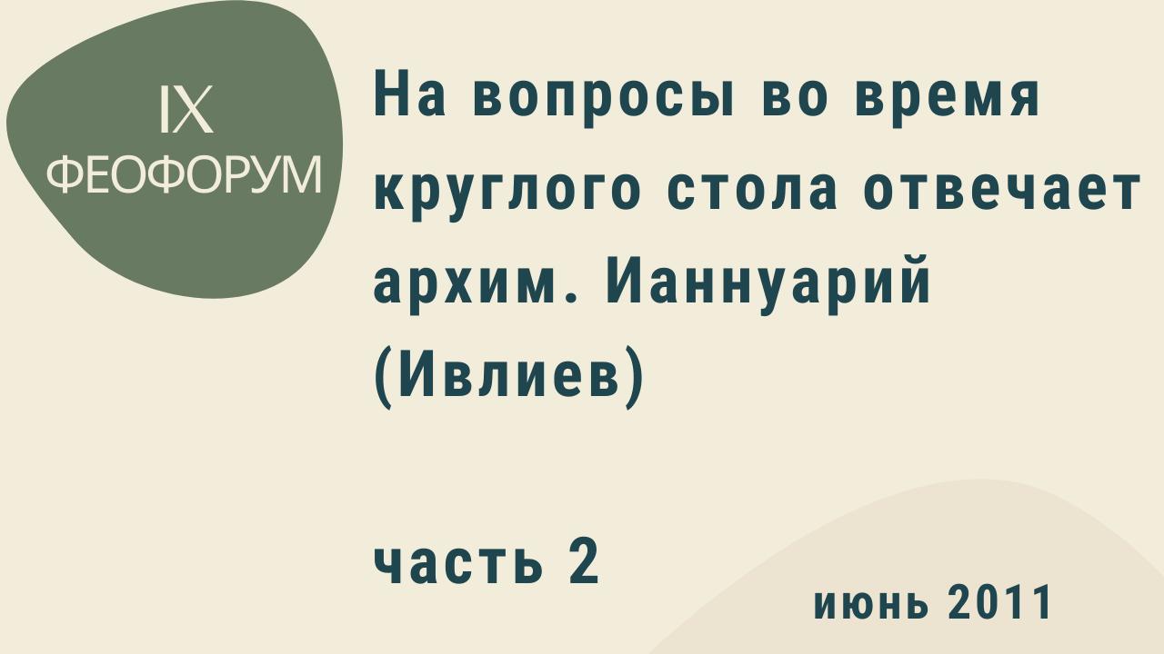 IX Феофорум. На вопросы во время круглого стола отвечает архим. Ианнуарий (Ивлиев). Часть 2. Июнь 2011 год