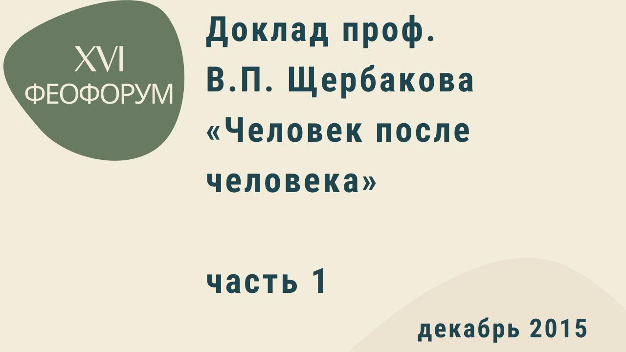 XVI Феофорум. Доклад проф. В.П. Щербакова «Человек после человека». Часть 1. Декабрь 2015 года