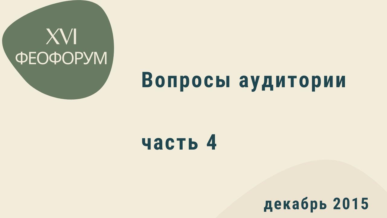 XVI Феофорум. Вопросы аудитории. Часть 4. Декабрь 2015 года