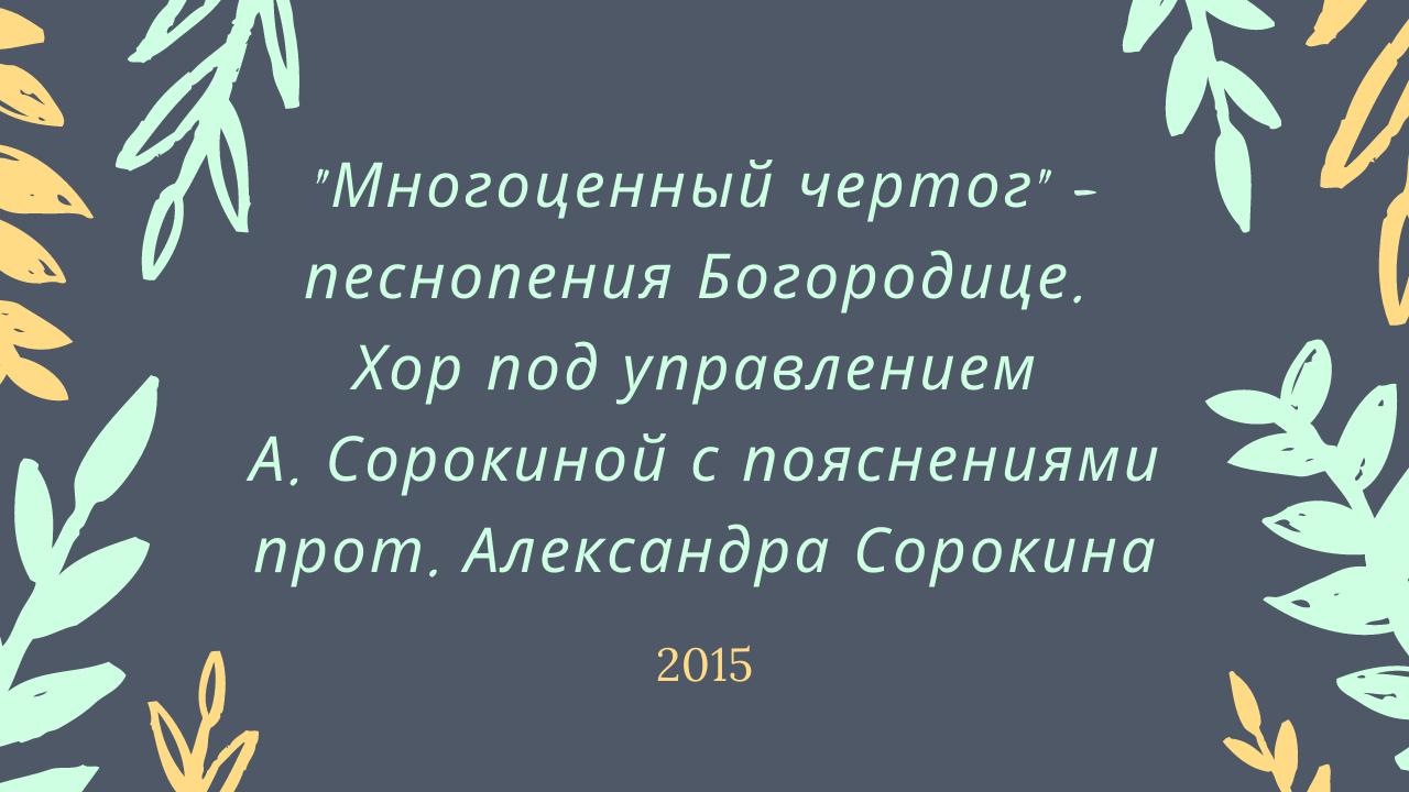 """""""Многоценный чертог"""" – песнопения Богородице. Хор под управлением А. Сорокиной с пояснениями прот. Александра Сорокина. 2015 год"""