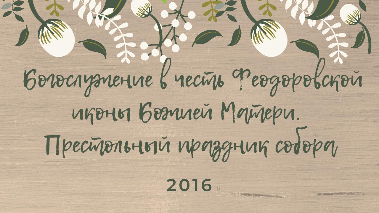 Богослужение в честь Феодоровской иконы Божией Матери. Престольный праздник собора. 2016 год