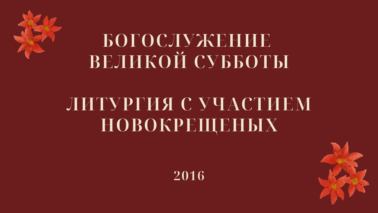 Богослужение Великой субботы. Литургия с участием новокрещеных. 2016 год