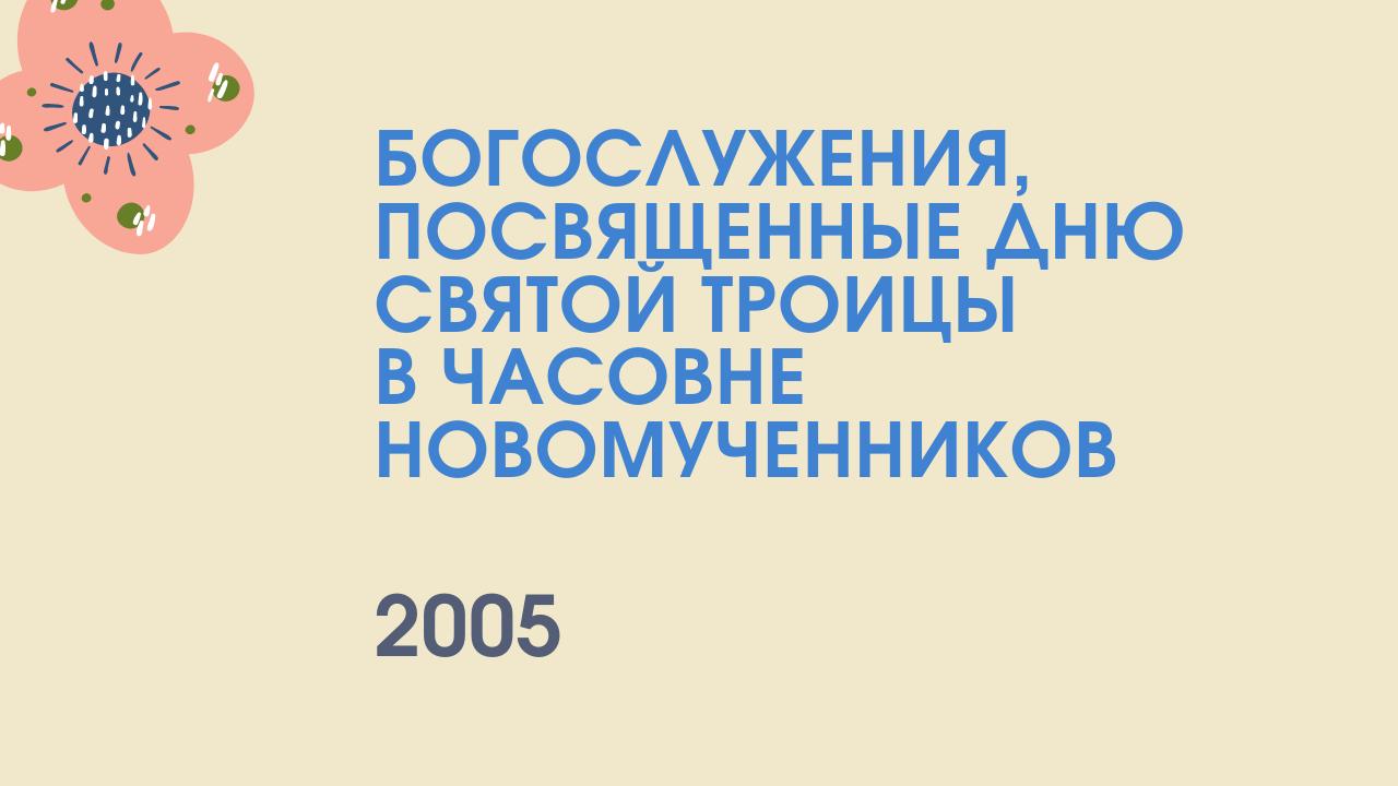 Богослужения, посвященные дню святой Троицы в часовне Новомученников. 2005 год