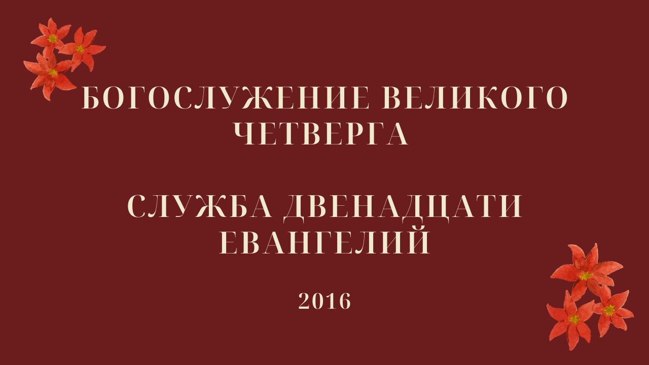 Богослужение Великого четверга. Служба двенадцати Евангелий. 2016 год