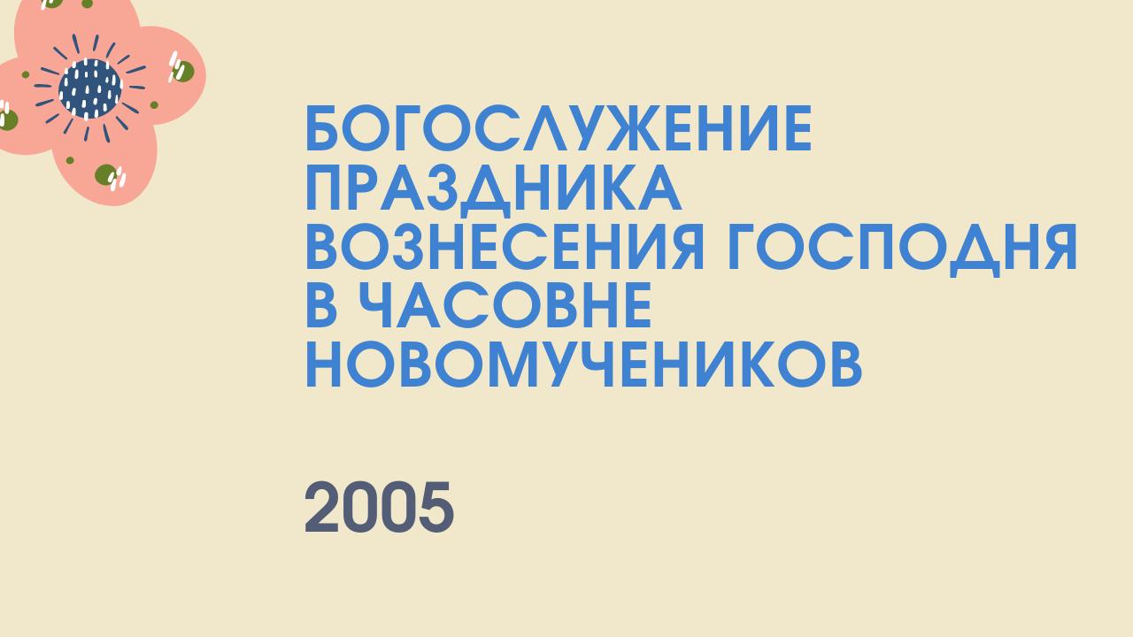 Богослужение праздника Вознесения Господня в часовне Новомучеников. 2005 год