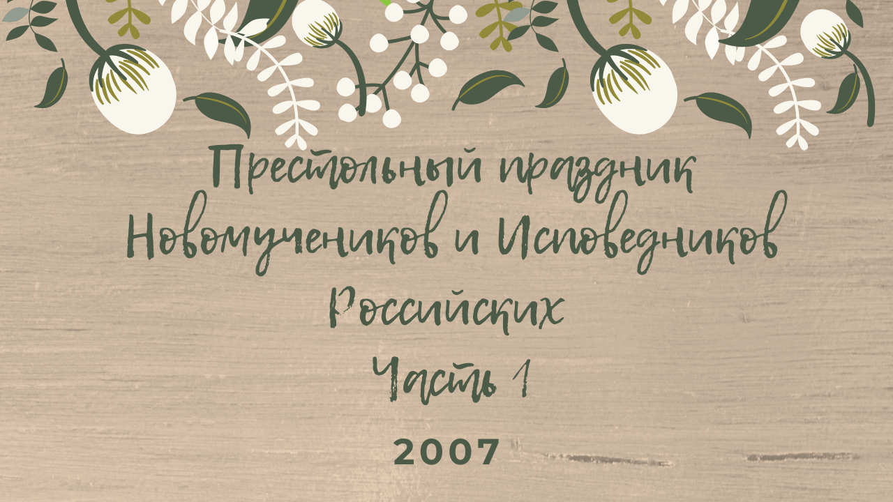 Престольный праздник Новомучеников и Исповедников Российских. Часть 1. 2007 год