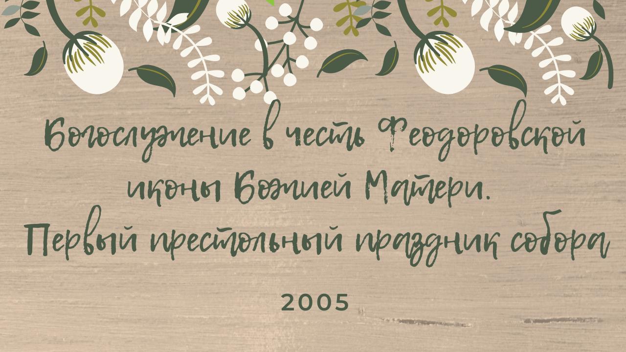 Первое богослужение в честь Феодоровской иконы Божией Матери. Престольный праздник собора. 2005 год