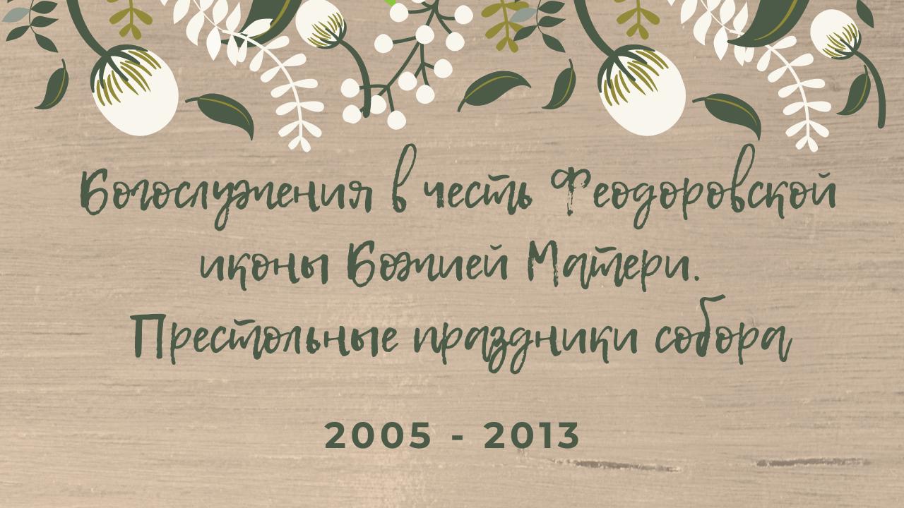 Богослужения в честь Феодоровской иконы Божией Матери. Престольные праздники собора. 2005 – 2013 года