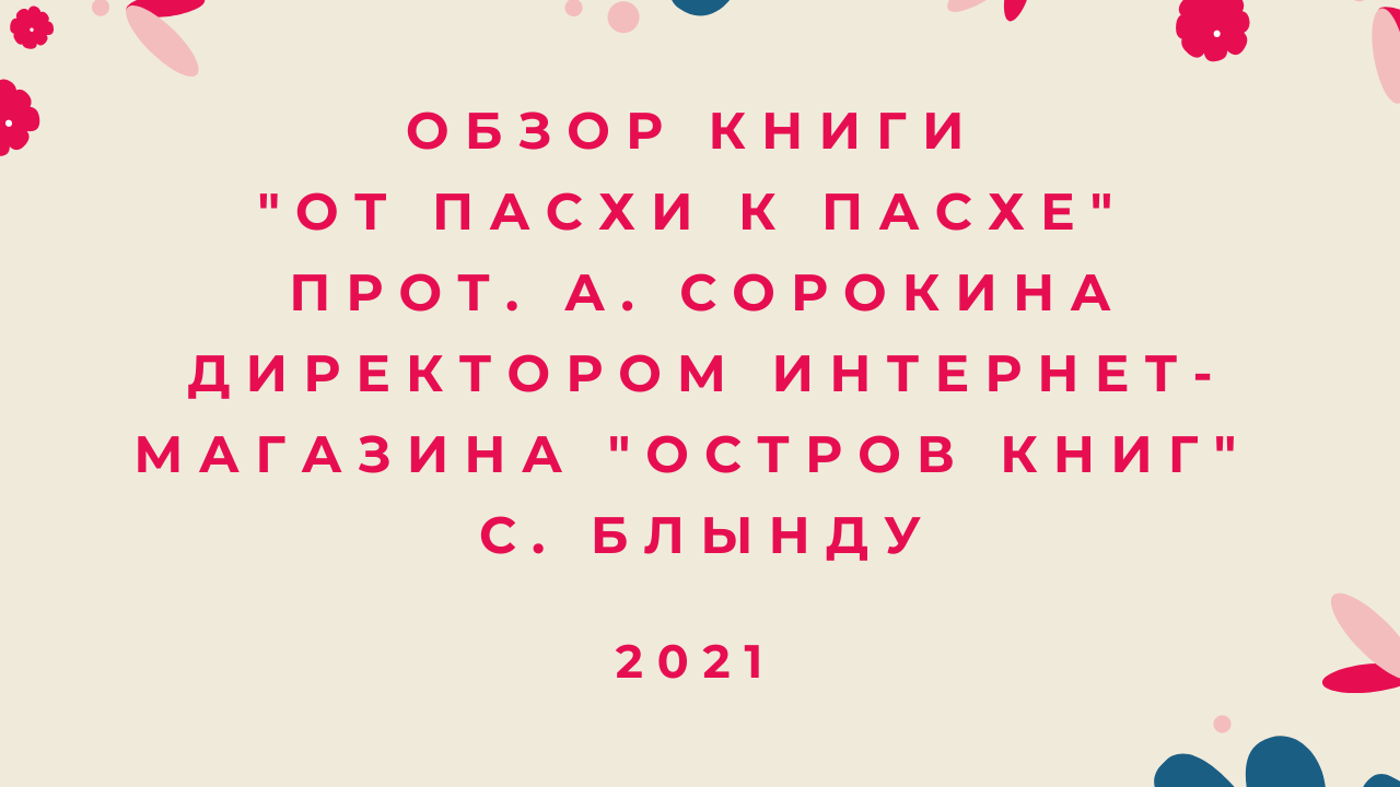 """Обзор книги """"От Пасхи к Пасхе"""" прот. А. Сорокина директором интернет-магазина """"Остров книг"""" С. Блынду. 2021 год"""