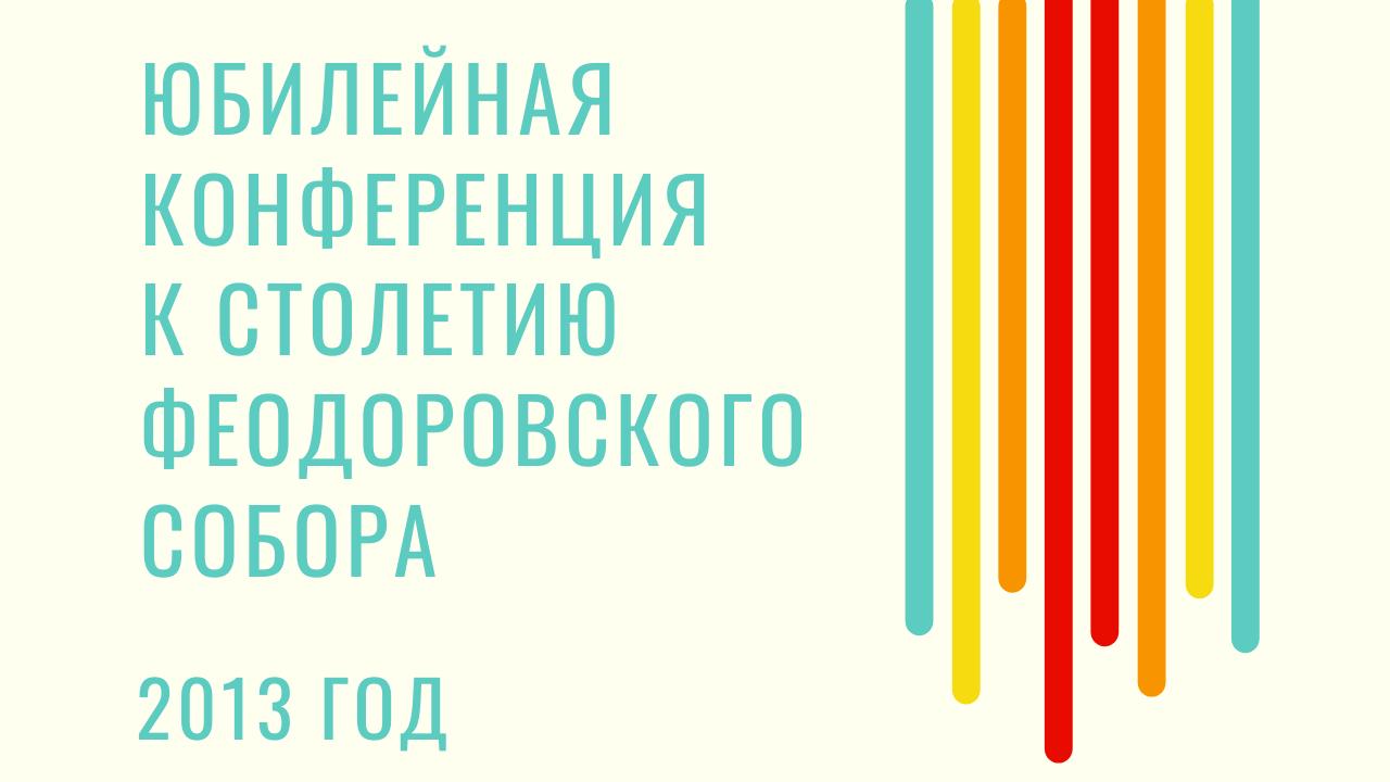 Юбилейная конференция к столетию Феодоровского собора 2013 год