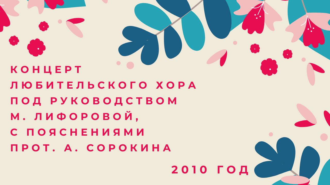 Концерт любительского хора под руководством М. Лифоровой, с пояснениями прот. А. Сорокина. 2010 год