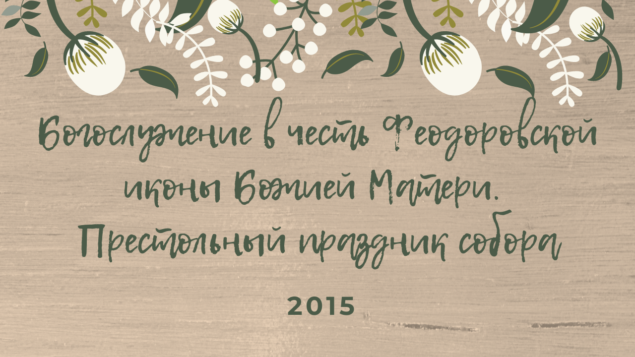 Богослужение в честь Феодоровской иконы Божией Матери. Престольный праздник собора. 2015 год