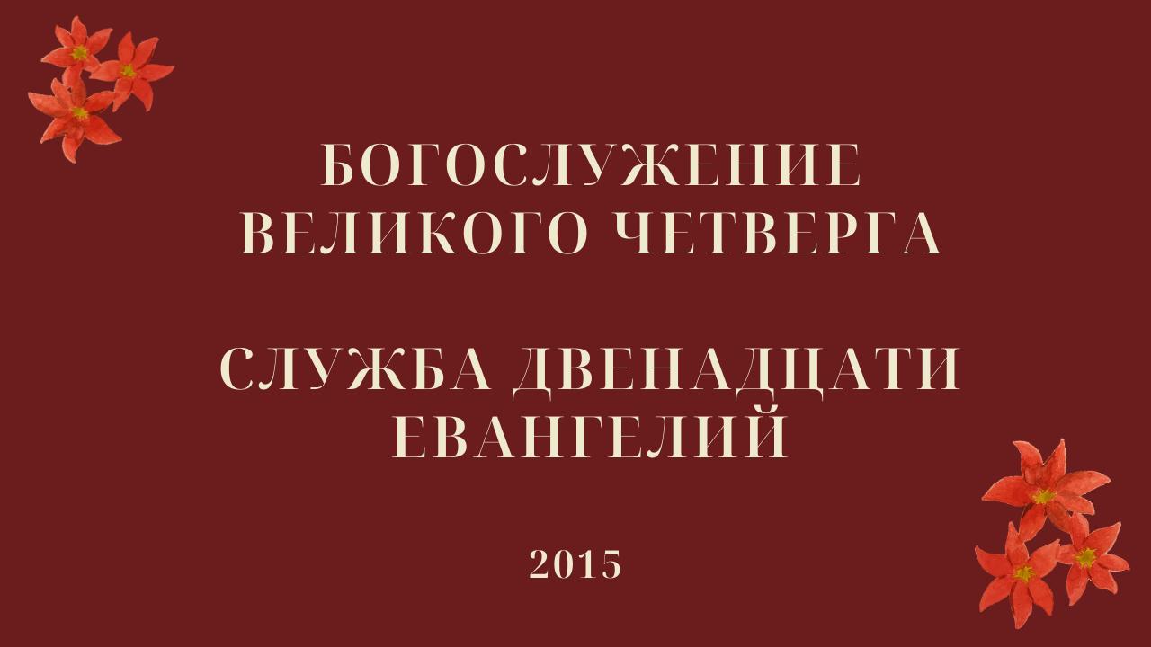 Богослужение Великого четверга. Служба двенадцати Евангелий. 2015 год