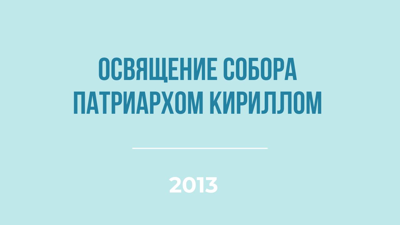 Освящение собора Патриархом Кириллом в 2013 году