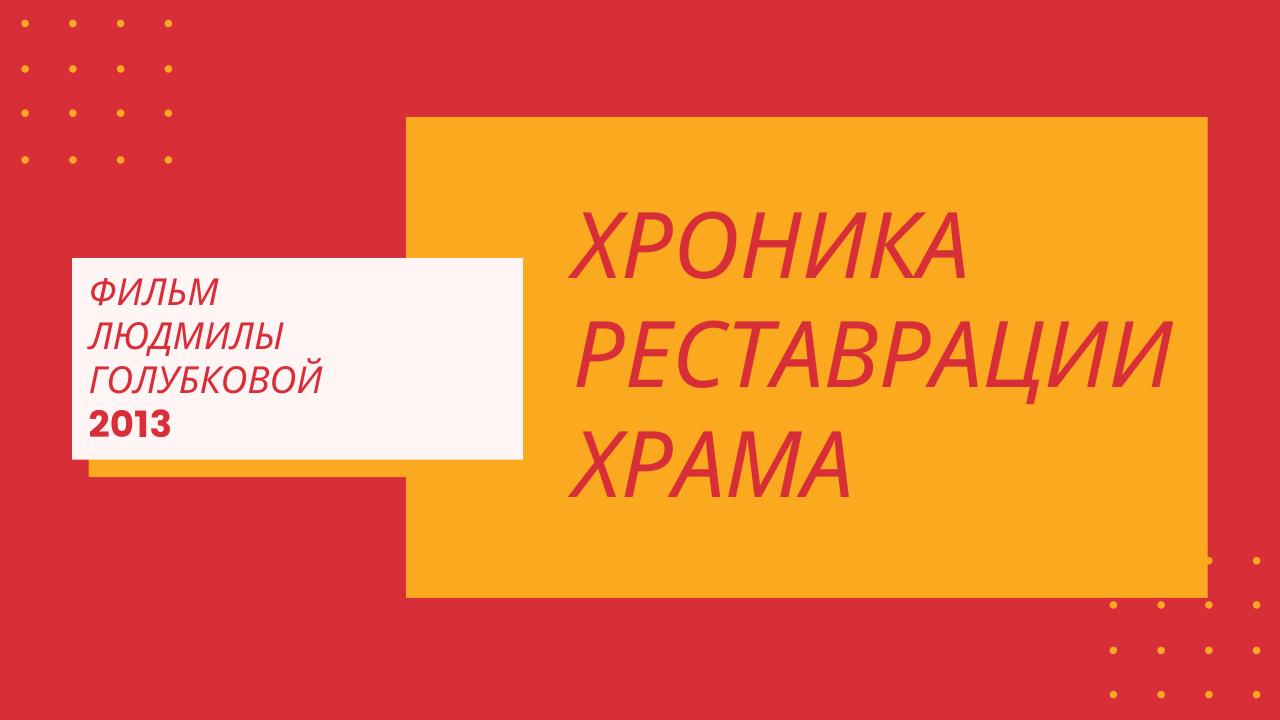 Фильм Л. Голубковой 2013 г. Хроника реставрации храма