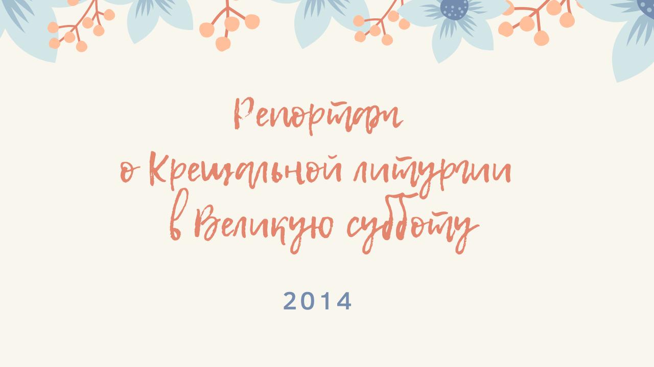 Репортаж о Крещальной литургии в Великую субботу. 2014 год