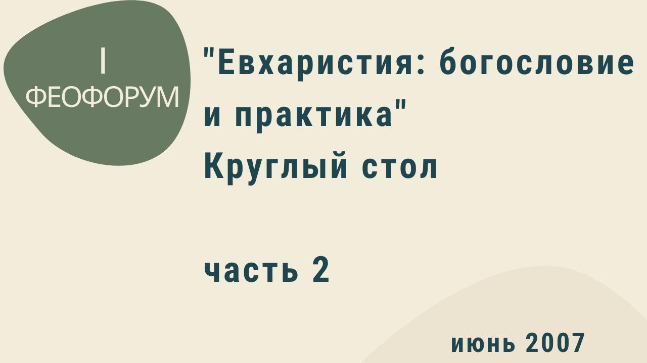 """I Феофорум. """"Евхаристия: богословие и практика"""". Часть 2. Круглый стол. Июнь 2007 года"""